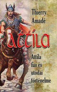 Thierry Amadé: Attila - Attila fiai és utódai történelme -  (Könyv)