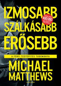 Michael Matthews: Izmosabb, szálkásabb, erősebb - A férfi testépítés tudománya -  (Könyv)