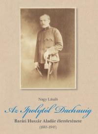Nagy László: Az Ipolytól Dachauig - Baráti Huszár Aladár élettörténete (1885-1945) -  (Könyv)