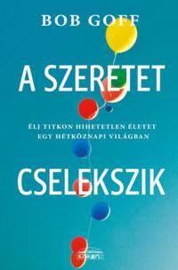 Bob Goff: A szeretet cselekszik - Élj titkon hihetetlen életet egy hétköznapi világban -  (Könyv)