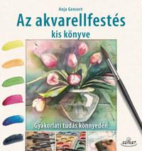 Anja Gensert: Az akvarellfestés kis könyve - Gyakorlati tudás könnyedén -  (Könyv)