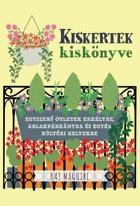 Kay Maguire: Kiskertek kiskönyve - Egyszerű ötletek erkélyre, ablakpárkányra és egyéb kültéri helyekre -  (Könyv)