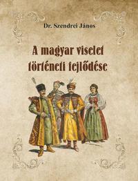 Dr. Szendrei János: A magyar viselet történeti fejlődése -  (Könyv)