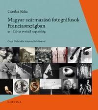 Cserba Júlia: Magyar származású fotográfusok Franciaországban - Az 1920-as évektől napjainkig -  (Könyv)