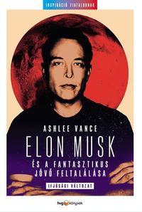 Ashlee Vance: Elon Musk és a fantasztikus jövő feltalálása - Ifjúsági változat -  (Könyv)