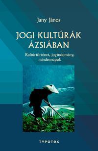 Jany János: Jogi kultúrák Ázsiában - Kultúrtörténet, jogtudomány, mindennapok -  (Könyv)