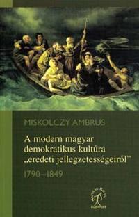 """Miskolczy Ambrus: A modern magyar demokratikus kultúra """"eredeti jellegzetességeiről"""" -  (Könyv)"""