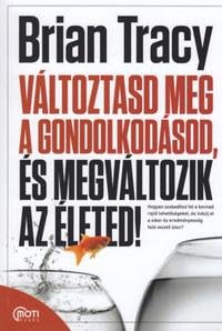 Brian Tracy: Változtasd meg a gondolkodásod, és megváltozik az életed! -  (Könyv)