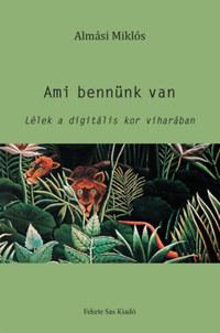 Almási Miklós: Ami bennünk van - Lélek a digitális kor viharában -  (Könyv)