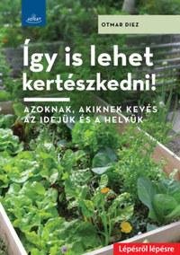 Otmar Diez: Így is lehet kertészkedni! - Azoknak, akiknek kevés az idejük és a helyük -  (Könyv)