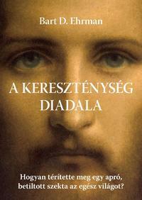 Bart D. Ehrman: A kereszténység diadala - Hogyan térítette meg egy apró, betiltott szekta az egész világot? -  (Könyv)