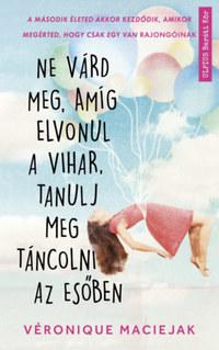 Véronique Maciejak: Ne várd meg, amíg elvonul a vihar, tanulj meg táncolni az esőben -  (Könyv)
