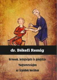 Békefi Remig: Orvosok, betegségek és gyógyítás Magyarországon az Árpádok korában -  (Könyv)