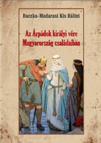 Baczka-Madarasikis Bálint: Az Árpádok királyi vére Magyarország családaiban -  (Könyv)