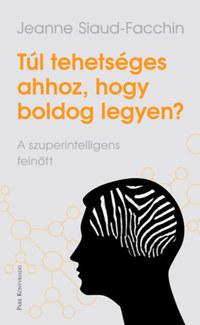 Jeanne Siaud-Facchin: Túl tehetséges ahhoz, hogy boldog legyen? - A szuperintellingens felnőtt -  (Könyv)