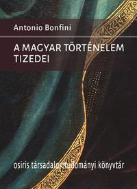 Antonio Bonfini: A magyar történelem tizedei -  (Könyv)