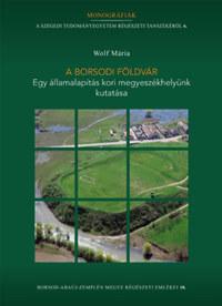 Wolf Mária: A borsodi földvár - Egy államalapítás kori megyeszékhelyünk kutatása -  (Könyv)