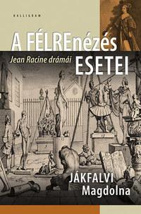 Jákfalvi Magdolna: A félrenézés esetei - Jean Racine drámái -  (Könyv)