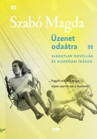 Szabó Magda: Üzenet odaátra - Kiadatlan novellák és kisprózai írások -  (Könyv)