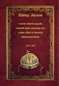 Illésy János: A királyi könyvek jegyzéke a bennük foglalt nemesség czim, czimer, előnév és honosság adományozásoknak - 1527-1867 -  (Könyv)