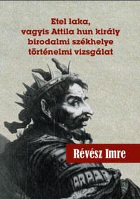 Révész Imre: Etel laka, vagyis Attila hun király birodalmi székhelye történelmi vizsgálat -  (Könyv)