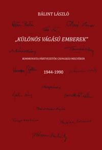 Bálint László: Különös vágású emberek - Kommunista pártvezetők Csongrád megyében 1944-1990 -  (Könyv)