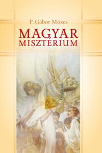P. Gábor Mózes: Magyar misztériumok - Önismeret, önkritika, önérzet Trianon után -  (Könyv)