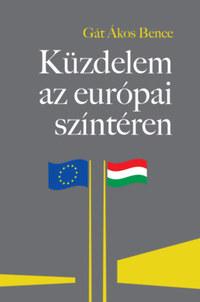 """Gát Ákos Bence: Küzdelem az európai színtéren - A Magyarországgal szembeni """"jogállamiság""""-kritika feltáratlan összefüggései -  (Könyv)"""