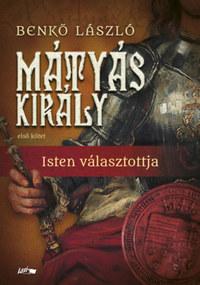 Benkő László: Mátyás király I. - Isten választottja -  (Könyv)