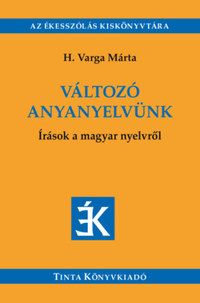 H. Varga Márta: Változó anyanyelvünk - Írások a magyar nyelvről - Válogatás az Édes Anyanyelvünk című folyóiratban megjelent írásokból (2005-2018) -  (Könyv)