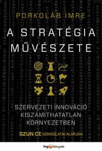 Porkoláb Imre: A stratégia művészete - Szervezeti innováció kiszámíthatatlan környezetben - Szun Ce gondolatai alapján -  (Könyv)