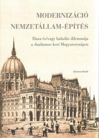Modernizáció és nemzetállam-építés - Haza és/vagy haladás dilemmája a dualizmus kori Magyarországon -  (Könyv)
