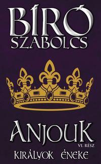 Bíró Szabolcs: Anjouk VI. - Királyok éneke -  (Könyv)
