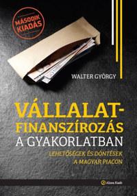 Walter György: Vállalatfinanszírozás a gyakorlatban - Lehetőségek és döntések a magyar piacon -  (Könyv)