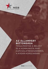 Az állampárt biztonsága - Tanulmányok a belügy és a kommunista párt kapcsolatrendszeréről a Kádár-korszakban -  (Könyv)