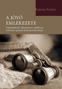 Katona Eszter: A jövő emlékezete - Polgárháború, diktatúra és emlékezet a kortárs spanyol drámairodalomban -  (Könyv)