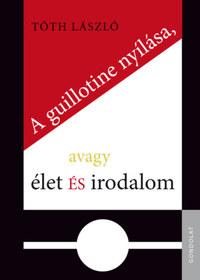Tóth László: A guillotine nyílása, avagy élet és irodalom -  (Könyv)