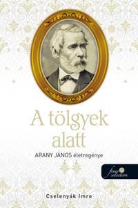 Cselenyák Imre: A tölgyek alatt - Arany János életregénye 2. -  (Könyv)