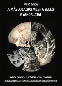 Palkó Gábor: A másodlagos megfigyelés gyakorlatai - Analóg és digitális szövegpraxisok olvasatai rendszerelméleti és médiaarcheológiai összefüggésben -  (Könyv)