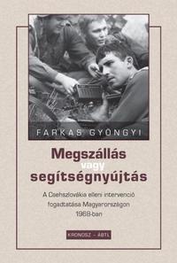 Farkas Gyöngyi: Megszállás vagy segítségnyújtás - A Csehszlovákia elleni intervenció fogadtatása Magyarországon 1968-ban -  (Könyv)