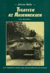 Józsa Béla: Tigrisek az Ardennekben - A II. világháború utolsó nagy páncélosütközetének története -  (Könyv)
