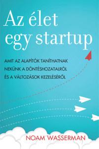 Noam Wasserman: Az élet egy startup - Amit az alapítók taníthatnak nekünk a döntéshozatalról és a változások kezeléséről -  (Könyv)