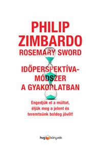 Philip Zimbardo, Rosemary Sword: Időperspektíva-módszer a gyakorlatban - Engedjük el a múltat, éljük meg a jelent és teremtsünk boldog jövőt! -  (Könyv)