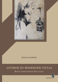 Lánczi András: Antikok és modernek vitája - Késői észrevételek Pascalhoz -  (Könyv)