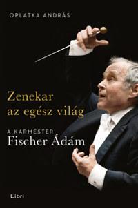 Oplatka András: Zenekar az egész világ - A karmester Fischer Ádám -  (Könyv)