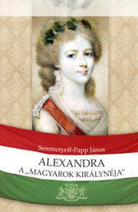 Seremetyeff-Papp János: Alexandra, a magyarok királynéja -  (Könyv)