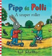 Axel Scheffler: Pipp és Polli - A szuper roller -  (Könyv)