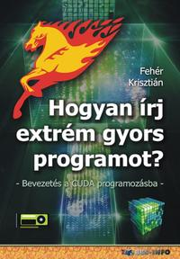 Fehér Krisztián: Hogyan írj extrém gyors programot? - Bevezetés a CUDA programozásba -  (Könyv)