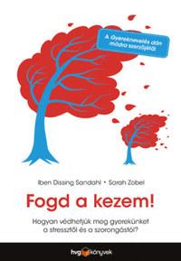 Iben Dissing Sandahl, Sarah Zobel: Fogd a kezem! - Hogyan védhetjük meg gyerekünket a stressztől és a szorongástól? -  (Könyv)