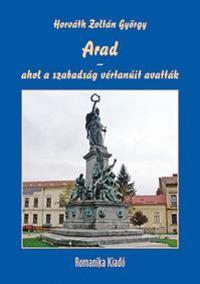 Horváth Zoltán György: Arad - ahol a szabadság vértanúit avatták -  (Könyv)